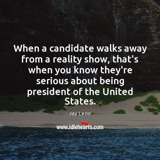 When a candidate walks away from a reality show, that's when you Image