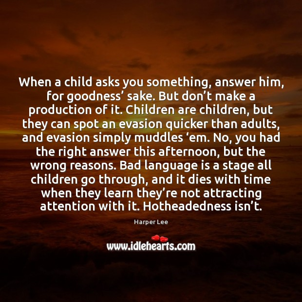 When a child asks you something, answer him, for goodness' sake. But Harper Lee Picture Quote
