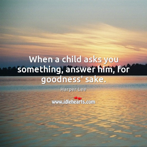 When a child asks you something, answer him, for goodness' sake. Harper Lee Picture Quote