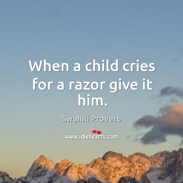 Image, When a child cries for a razor give it him.