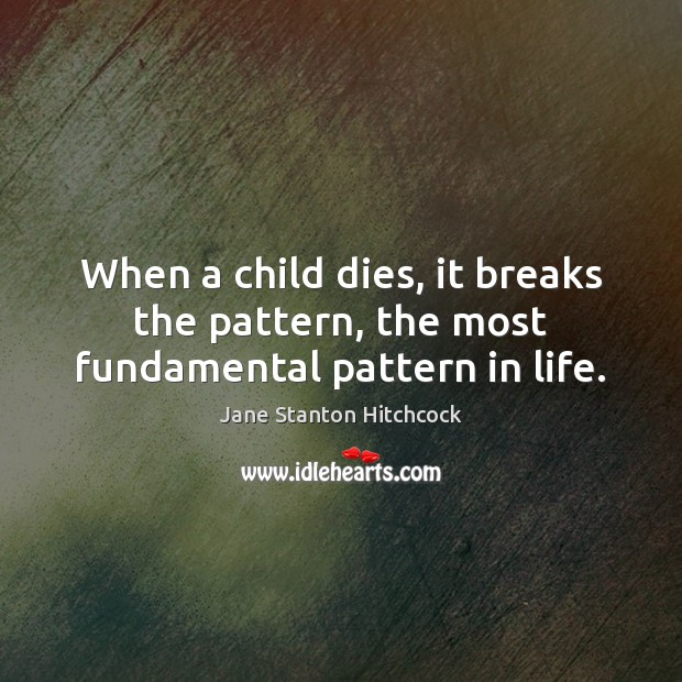 When a child dies, it breaks the pattern, the most fundamental pattern in life. Image