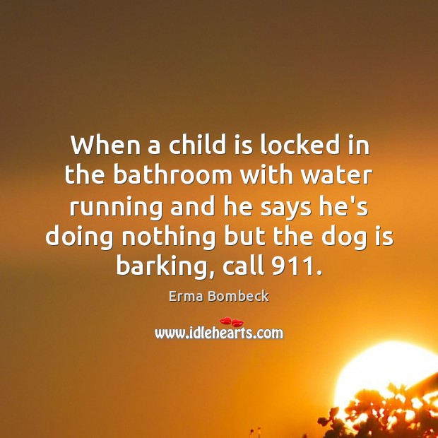 When a child is locked in the bathroom with water running and Erma Bombeck Picture Quote