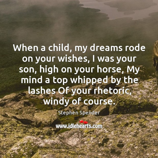 When a child, my dreams rode on your wishes, I was your son, high on your horse Stephen Spender Picture Quote