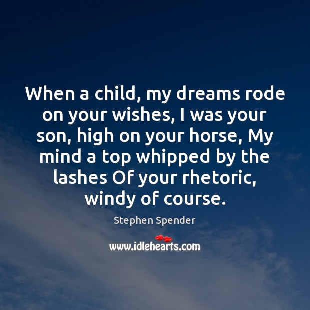 When a child, my dreams rode on your wishes, I was your Stephen Spender Picture Quote