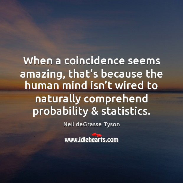 When a coincidence seems amazing, that's because the human mind isn't Neil deGrasse Tyson Picture Quote
