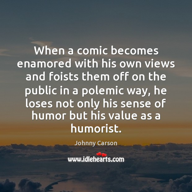 When a comic becomes enamored with his own views and foists them Johnny Carson Picture Quote