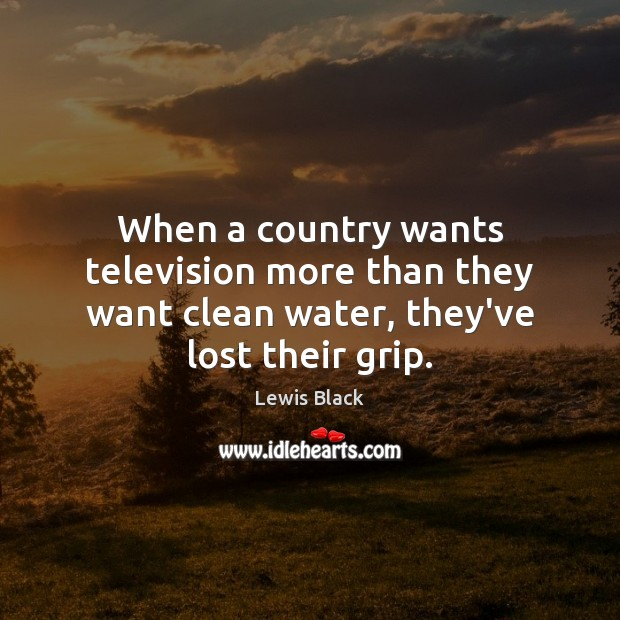 When a country wants television more than they want clean water, they've lost their grip. Image