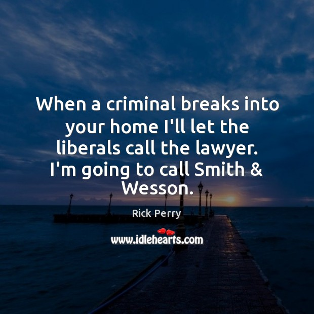 When a criminal breaks into your home I'll let the liberals call Image
