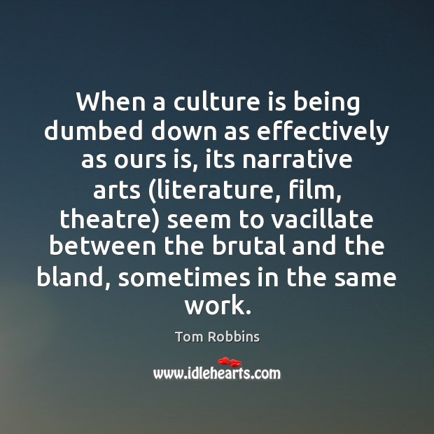 Image, When a culture is being dumbed down as effectively as ours is,