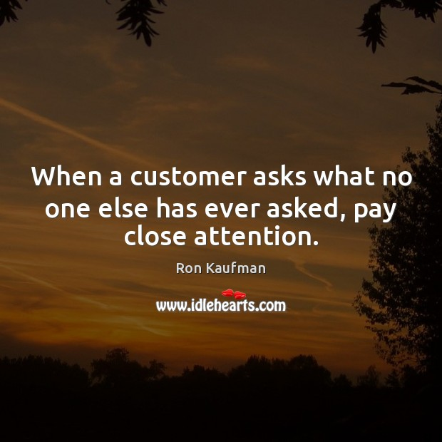 When a customer asks what no one else has ever asked, pay close attention. Image