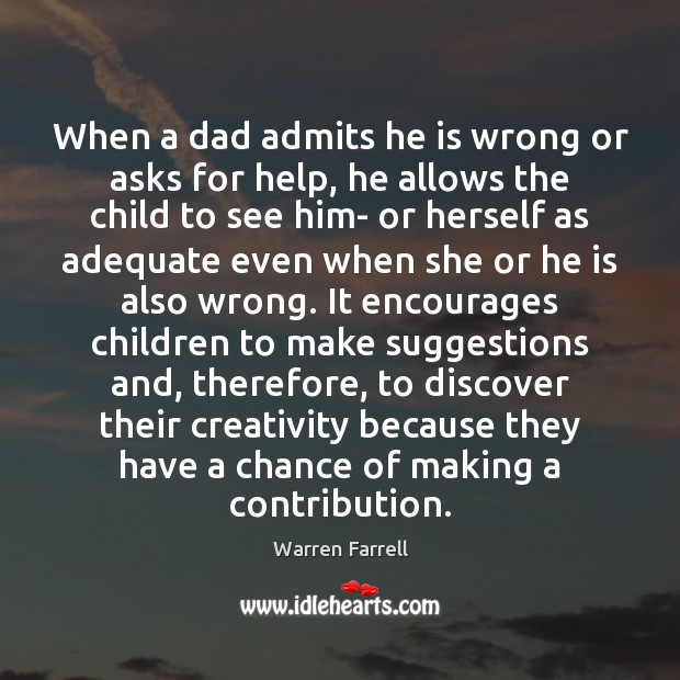 When a dad admits he is wrong or asks for help, he Warren Farrell Picture Quote