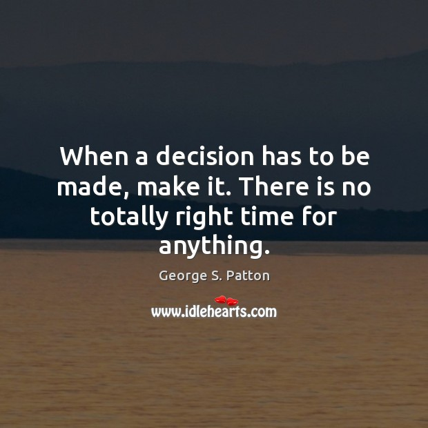 Image, When a decision has to be made, make it. There is no totally right time for anything.