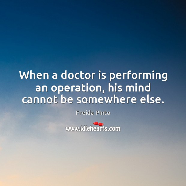When a doctor is performing an operation, his mind cannot be somewhere else. Image