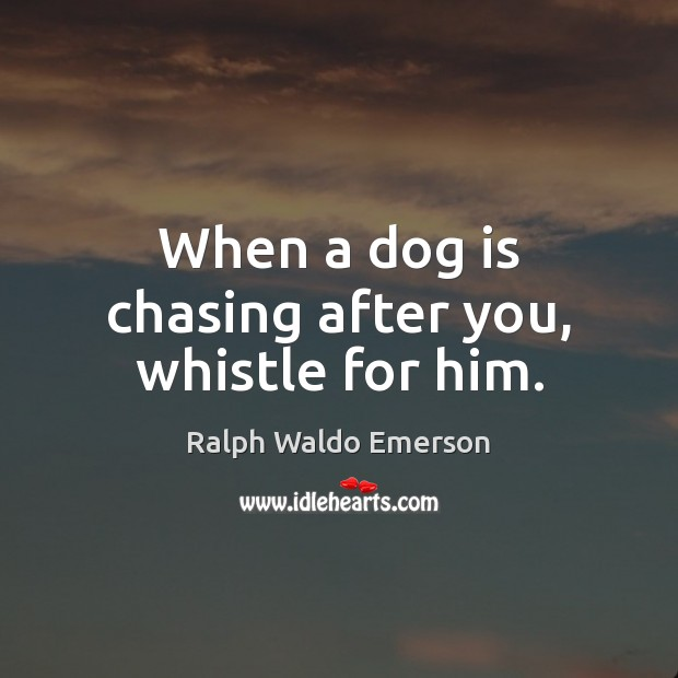 When a dog is chasing after you, whistle for him. Ralph Waldo Emerson Picture Quote