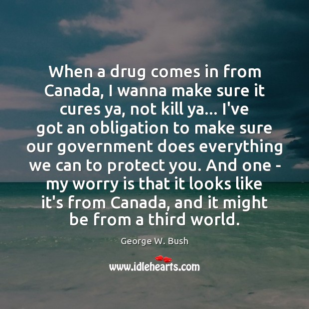 When a drug comes in from Canada, I wanna make sure it Worry Quotes Image