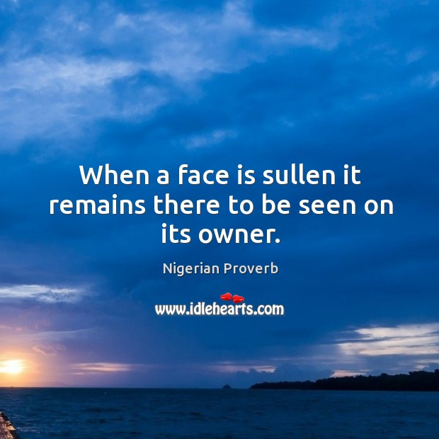 Image, When a face is sullen it remains there to be seen on its owner.
