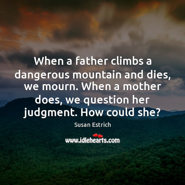 When a father climbs a dangerous mountain and dies, we mourn. When Susan Estrich Picture Quote