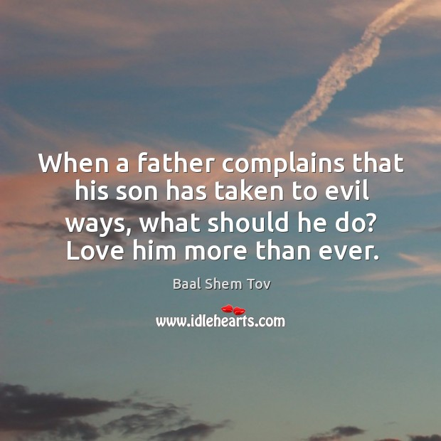 When a father complains that his son has taken to evil ways, Baal Shem Tov Picture Quote