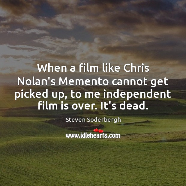 When a film like Chris Nolan's Memento cannot get picked up, to Steven Soderbergh Picture Quote