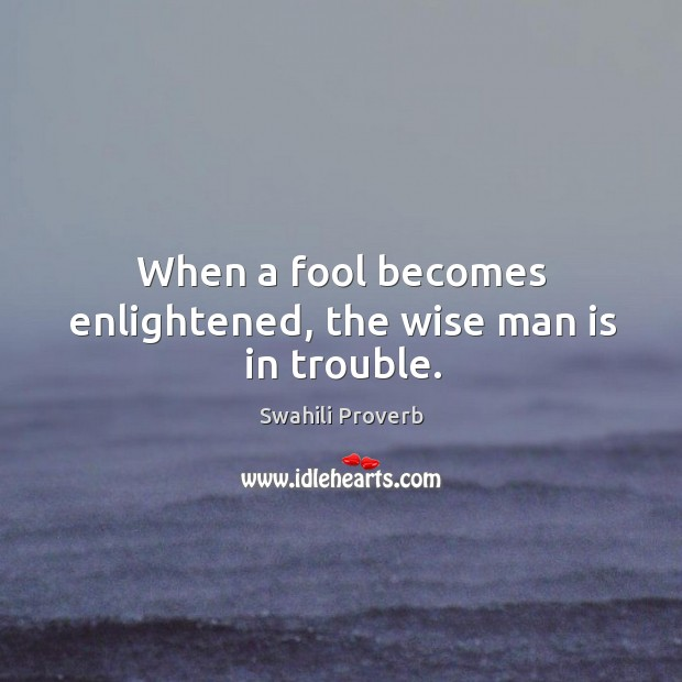 Image, When a fool becomes enlightened, the wise man is in trouble.