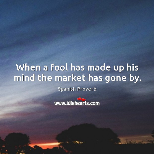 Image, When a fool has made up his mind the market has gone by.
