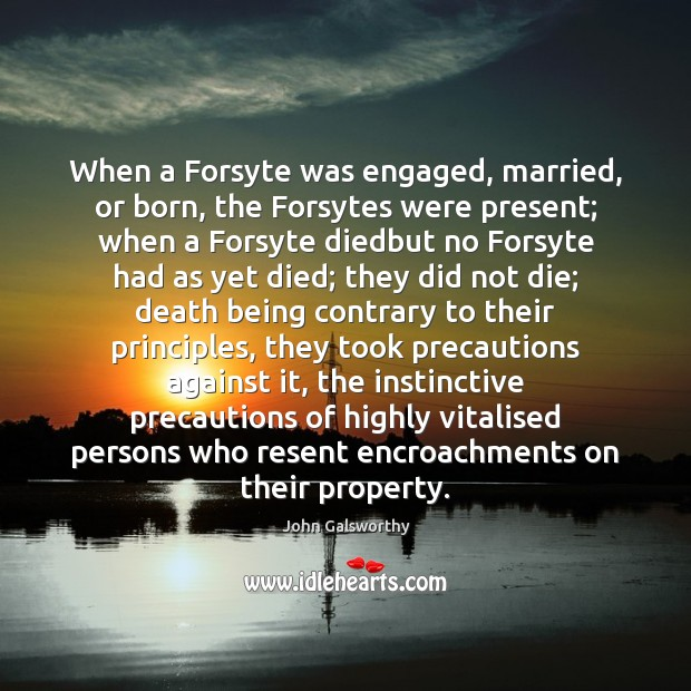 When a Forsyte was engaged, married, or born, the Forsytes were present; John Galsworthy Picture Quote