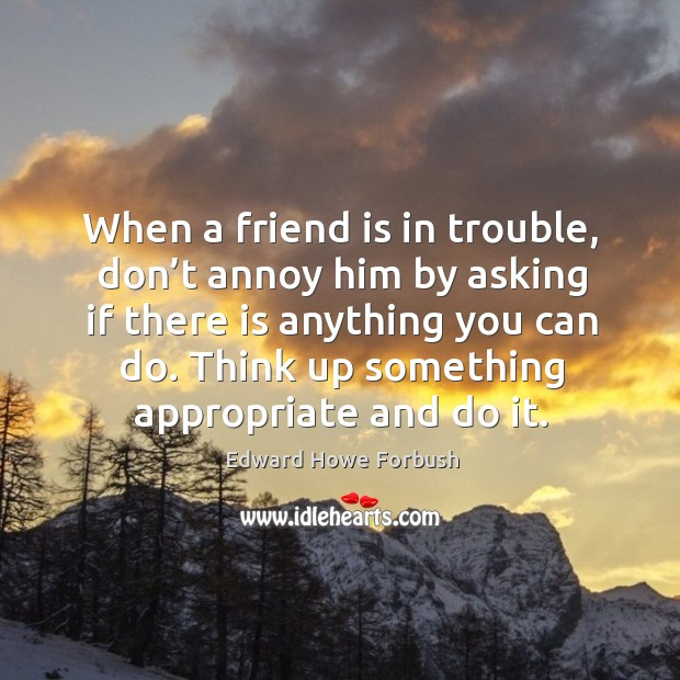 When a friend is in trouble, don't annoy him by asking if there is anything you can do. Image