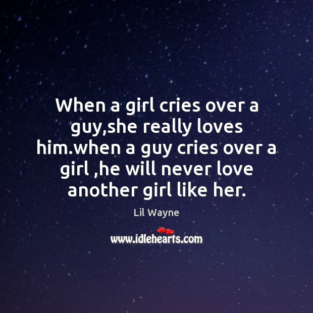 When a girl cries over a guy,she really loves him.when
