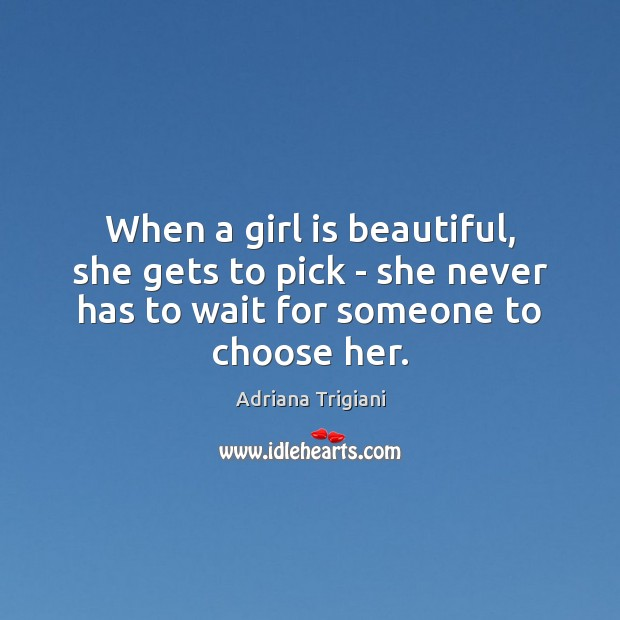 When a girl is beautiful, she gets to pick – she never Adriana Trigiani Picture Quote
