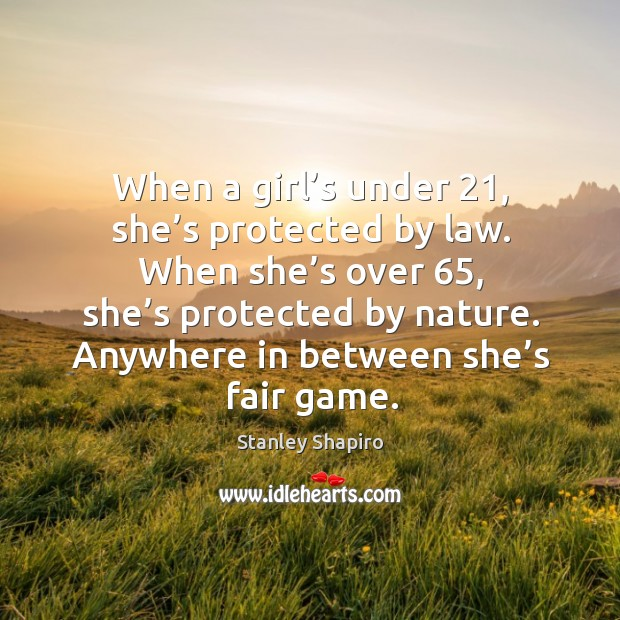 When a girl's under 21, she's protected by law. When she's over 65, she's protected by nature. Image