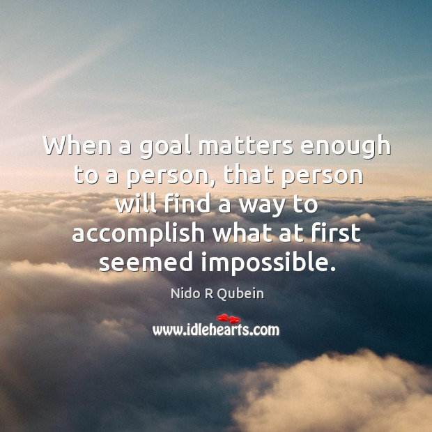 When a goal matters enough to a person, that person will find Nido R Qubein Picture Quote