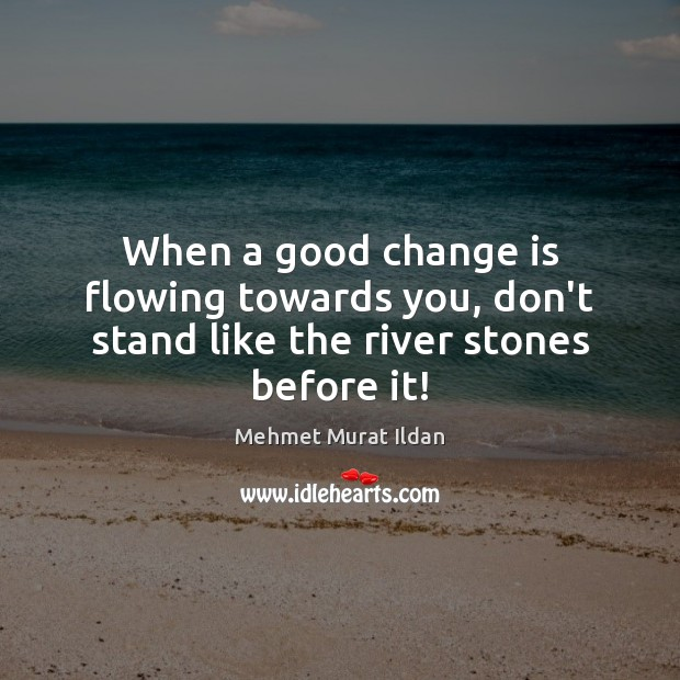 Image, When a good change is flowing towards you, don't stand like the river stones before it!