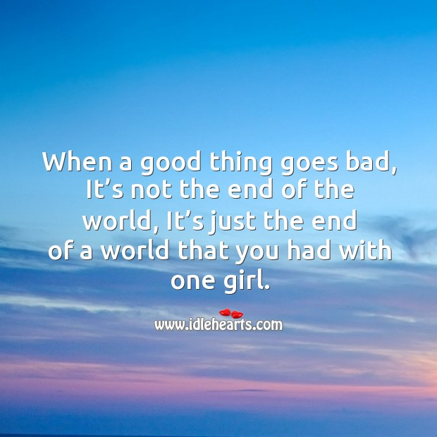 When a good thing goes bad, it's not the end of the world, it's just the end of a world Image