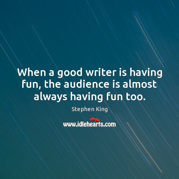 When a good writer is having fun, the audience is almost always having fun too. Image