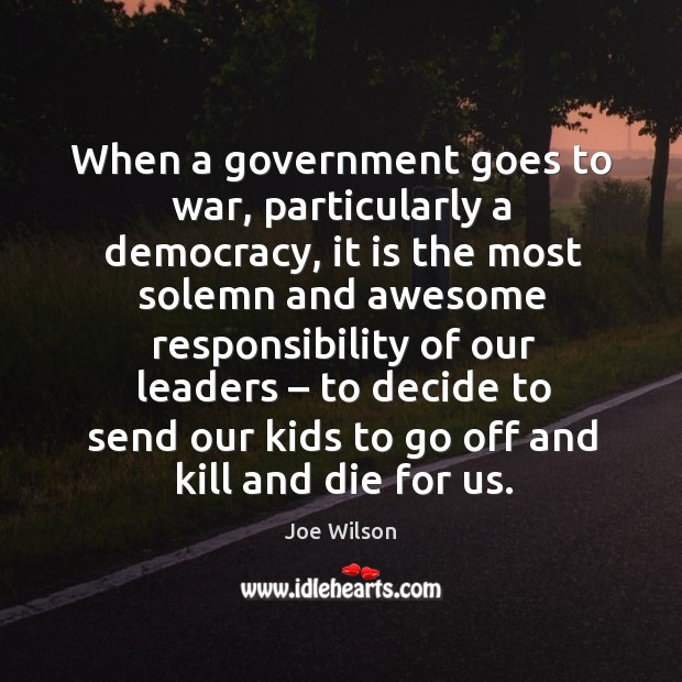 Image, When a government goes to war, particularly a democracy, it is the most solemn