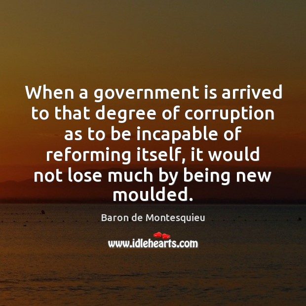 When a government is arrived to that degree of corruption as to Baron de Montesquieu Picture Quote
