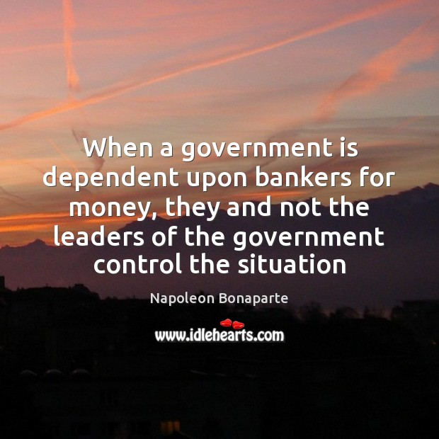 Image, When a government is dependent upon bankers for money, they and not
