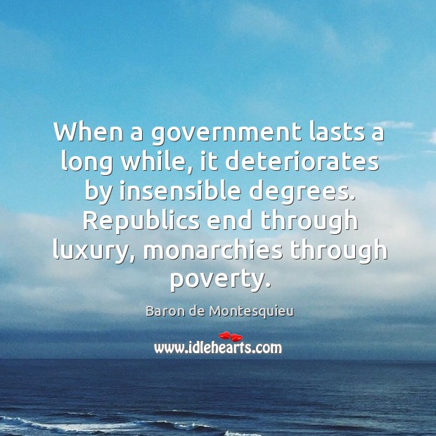 Image, When a government lasts a long while, it deteriorates by insensible degrees.