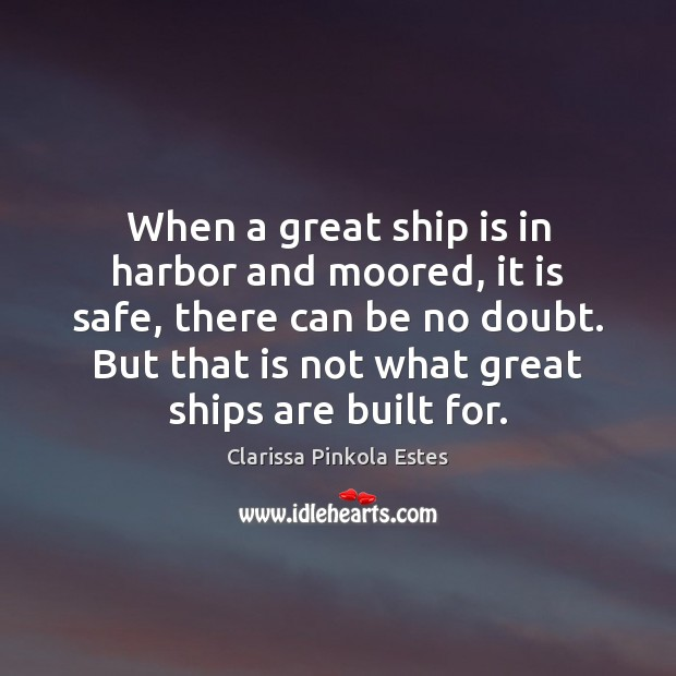 When a great ship is in harbor and moored, it is safe, Clarissa Pinkola Estes Picture Quote