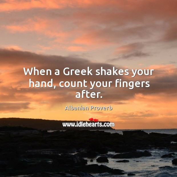 When a greek shakes your hand, count your fingers after. Albanian Proverbs Image