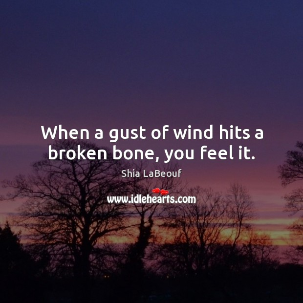 When a gust of wind hits a broken bone, you feel it. Image