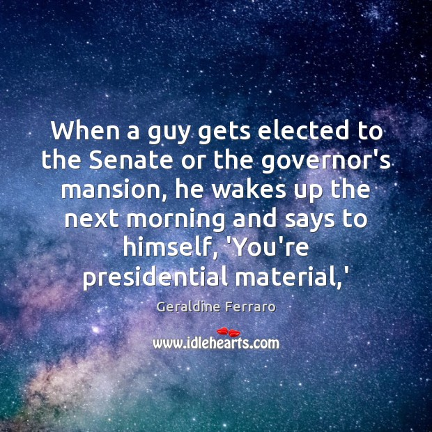 When a guy gets elected to the Senate or the governor's mansion, Geraldine Ferraro Picture Quote