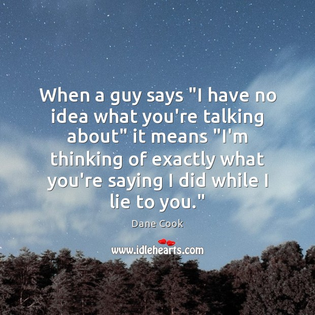 """When a guy says """"I have no idea what you're talking about"""" Dane Cook Picture Quote"""