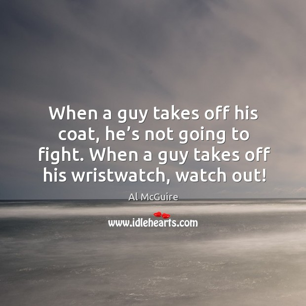 When a guy takes off his coat, he's not going to fight. When a guy takes off his wristwatch, watch out! Image