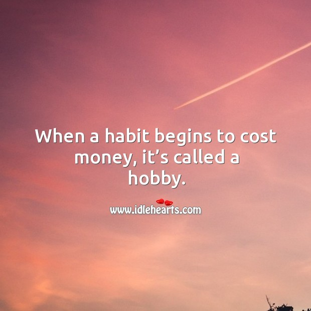 When a habit begins to cost money, it's called a hobby. Image