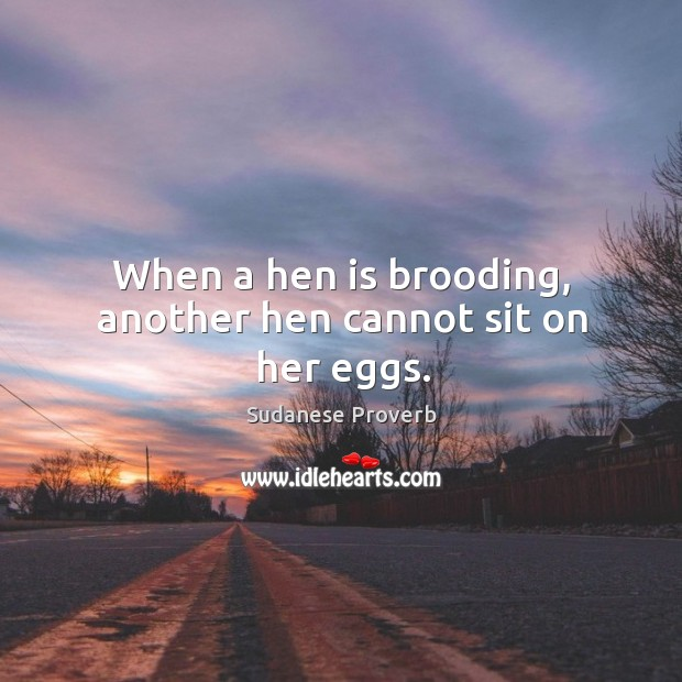 When a hen is brooding, another hen cannot sit on her eggs. Sudanese Proverbs Image