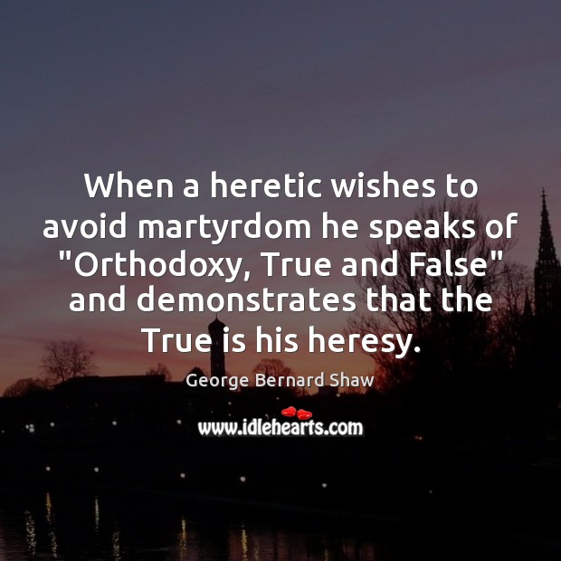 """Image, When a heretic wishes to avoid martyrdom he speaks of """"Orthodoxy, True"""