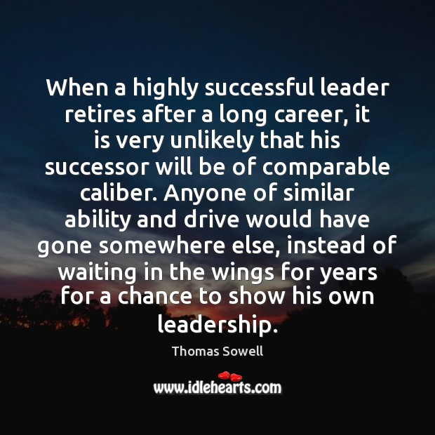 When a highly successful leader retires after a long career, it is Thomas Sowell Picture Quote