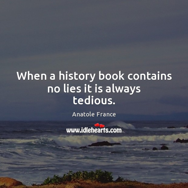 When a history book contains no lies it is always tedious. Anatole France Picture Quote
