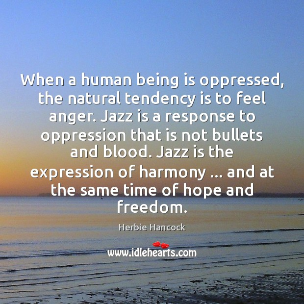 Image, When a human being is oppressed, the natural tendency is to feel